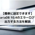 【簡単に設定できます】MariaDB 10.4のエラーログを出力する方法を解説