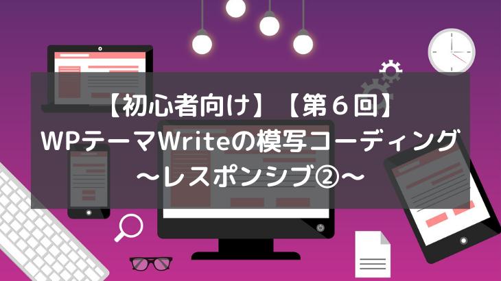 【初心者向け】【第6回】WPテーマWriteの模写コーディング~レスポンシブ②~
